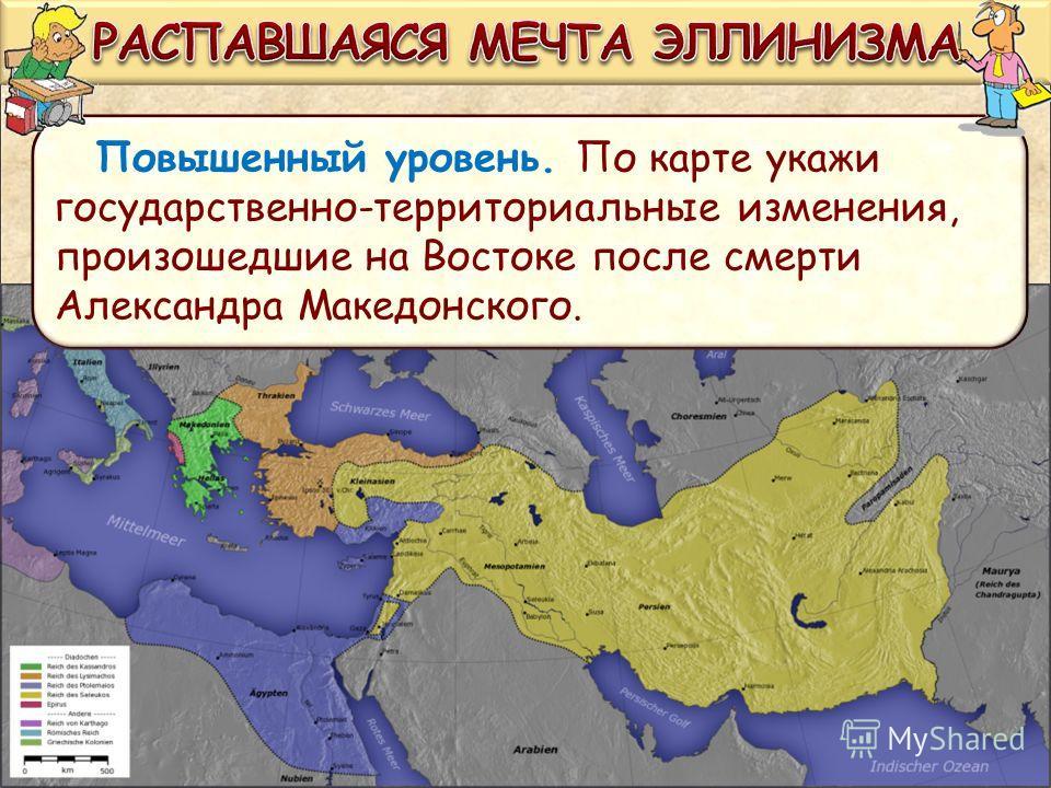 Повышенный уровень. По карте укажи государственно-территориальные изменения, произошедшие на Востоке после смерти Александра Македонского.