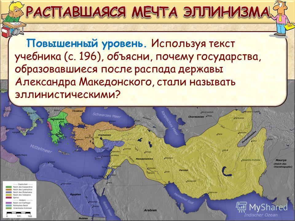 Повышенный уровень. Используя текст учебника (с. 196), объясни, почему государства, образовавшиеся после распада державы Александра Македонского, стали называть эллинистическими?
