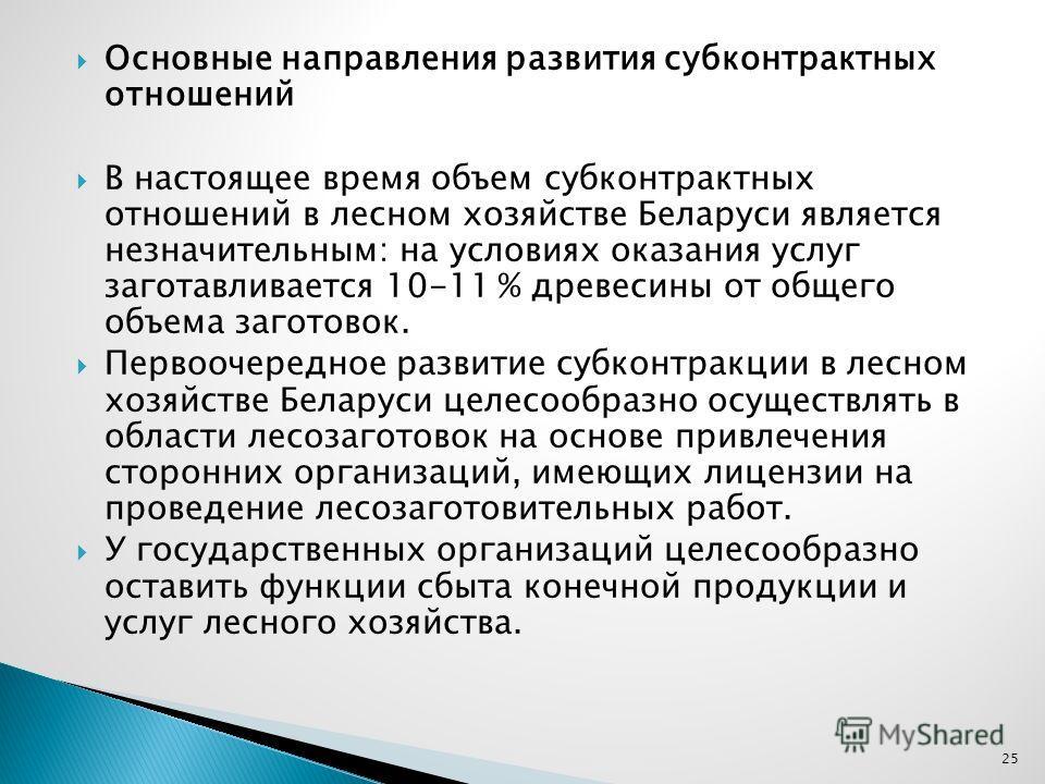 Основные направления развития субконтрактных отношений В настоящее время объем субконтрактных отношений в лесном хозяйстве Беларуси является незначительным: на условиях оказания услуг заготавливается 10-11 % древесины от общего объема заготовок. Перв