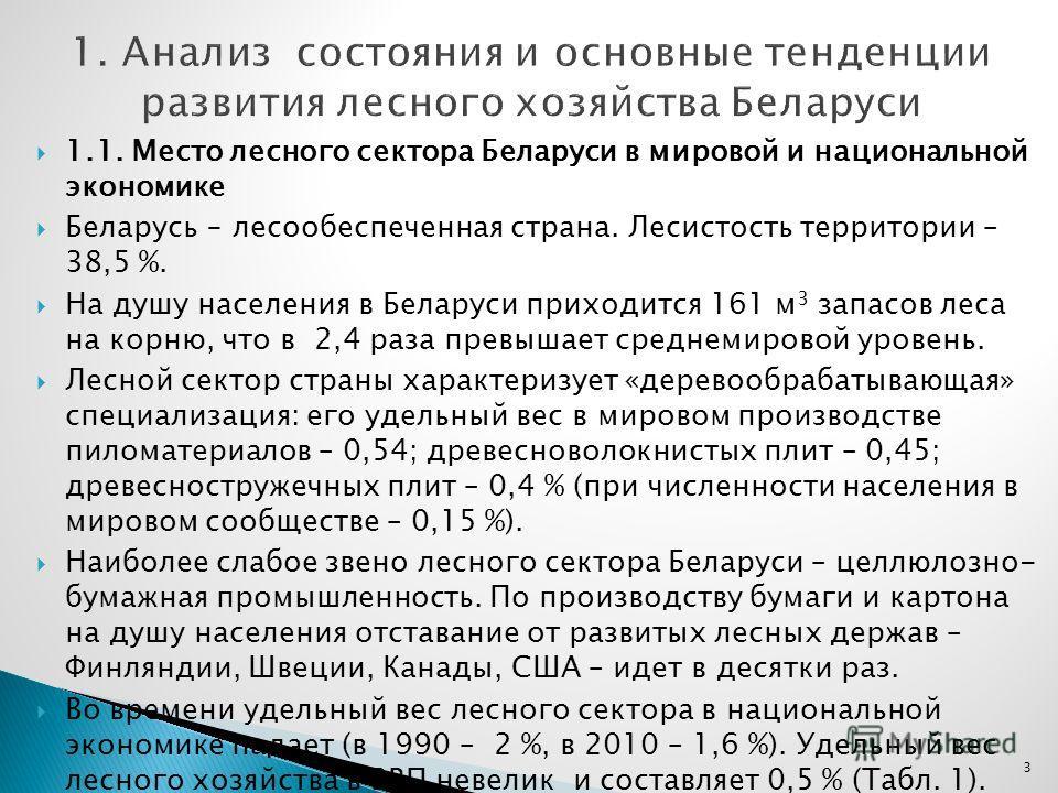 1.1. Место лесного сектора Беларуси в мировой и национальной экономике Беларусь лесообеспеченная страна. Лесистость территории – 38,5 %. На душу населения в Беларуси приходится 161 м 3 запасов леса на корню, что в 2,4 раза превышает среднемировой уро