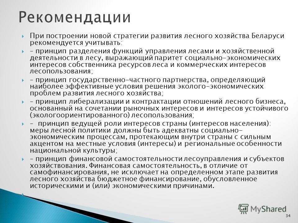 При построении новой стратегии развития лесного хозяйства Беларуси рекомендуется учитывать: – принцип разделения функций управления лесами и хозяйственной деятельности в лесу, выражающий паритет социально-экономических интересов собственника ресурсов