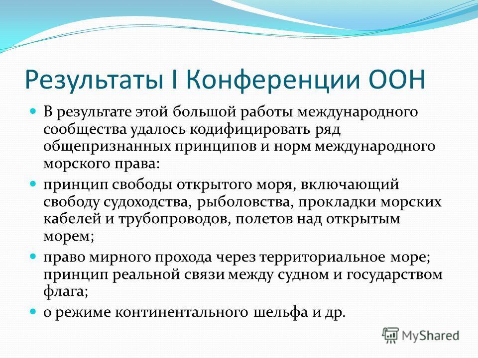 Результаты I Конференции ООН В результате этой большой работы международного сообщества удалось кодифицировать ряд общепризнанных принципов и норм международного морского права: принцип свободы открытого моря, включающий свободу судоходства, рыболовс