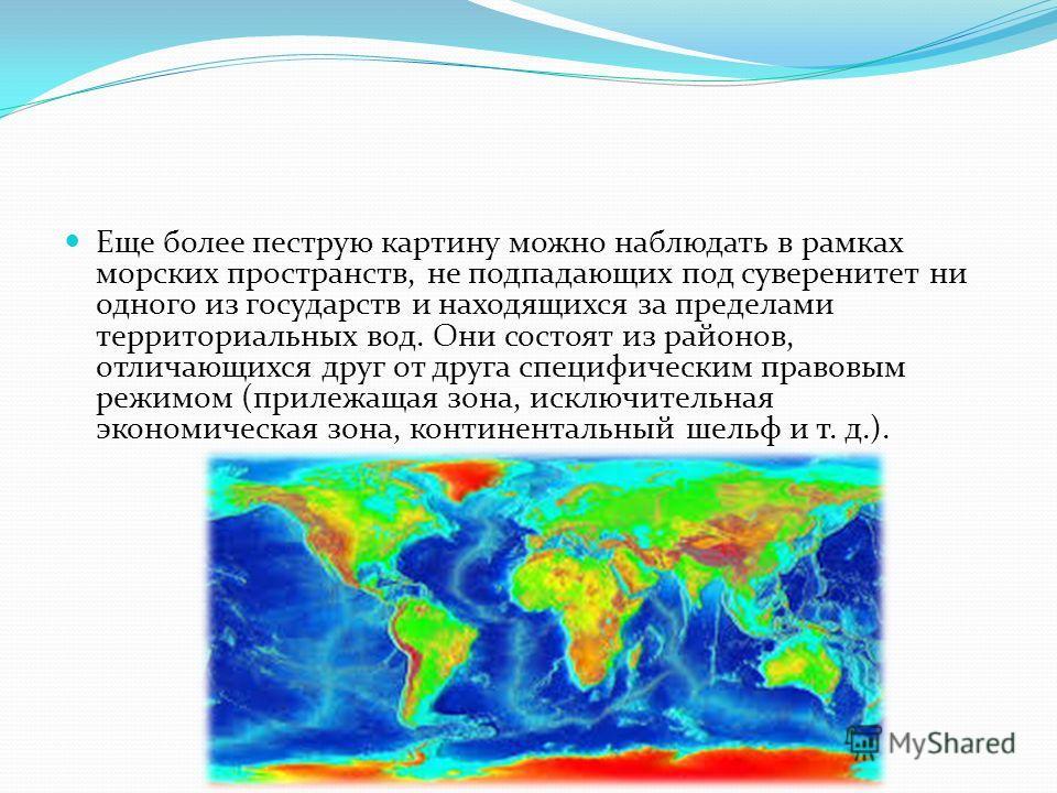 Еще более пеструю картину можно наблюдать в рамках морских пространств, не подпадающих под суверенитет ни одного из государств и находящихся за пределами территориальных вод. Они состоят из районов, отличающихся друг от друга специфическим правовым р