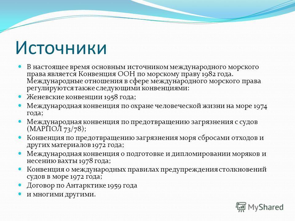 Источники В настоящее время основным источником международного морского права является Конвенция ООН по морскому праву 1982 года. Международные отношения в сфере международного морского права регулируются также следующими конвенциями: Женевские конве