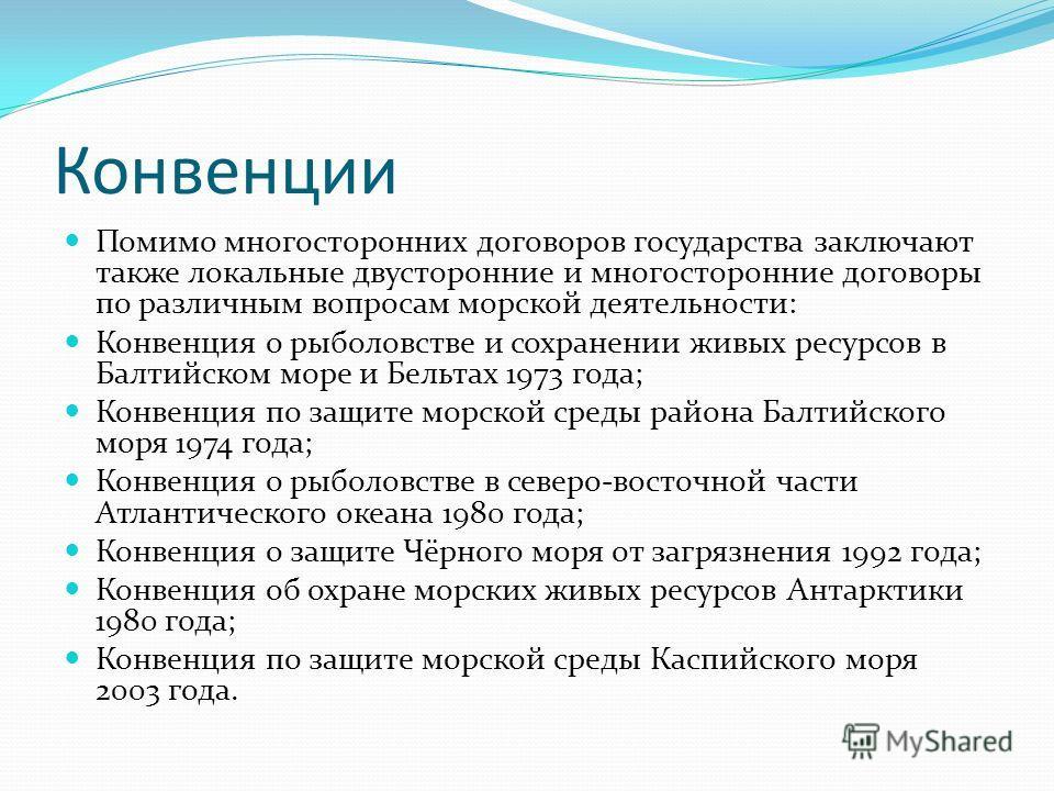 Конвенции Помимо многосторонних договоров государства заключают также локальные двусторонние и многосторонние договоры по различным вопросам морской деятельности: Конвенция о рыболовстве и сохранении живых ресурсов в Балтийском море и Бельтах 1973 го