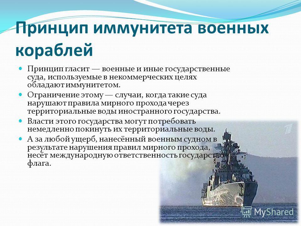 Принцип иммунитета военных кораблей Принцип гласит военные и иные государственные суда, используемые в некоммерческих целях обладают иммунитетом. Ограничение этому случаи, когда такие суда нарушают правила мирного прохода через территориальные воды и