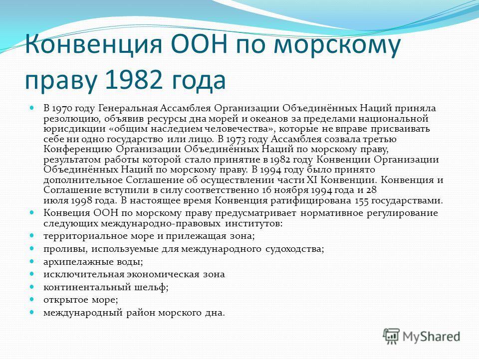 Конвенция ООН по морскому праву 1982 года В 1970 году Генеральная Ассамблея Организации Объединённых Наций приняла резолюцию, объявив ресурсы дна морей и океанов за пределами национальной юрисдикции «общим наследием человечества», которые не вправе п