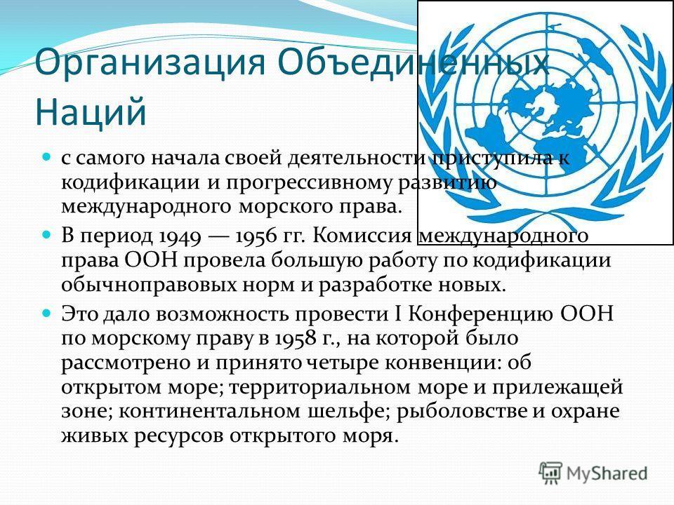 Организация Объединенных Наций с самого начала своей деятельности приступила к кодификации и прогрессивному развитию международного морского права. В период 1949 1956 гг. Комиссия международного права ООН провела большую работу по кодификации обычн