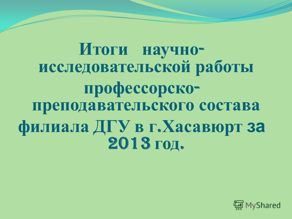 Итоги научно - исследовательской работы профессорско - преподавательского состава филиала ДГУ в г. Хасавюрт за 2013 год.
