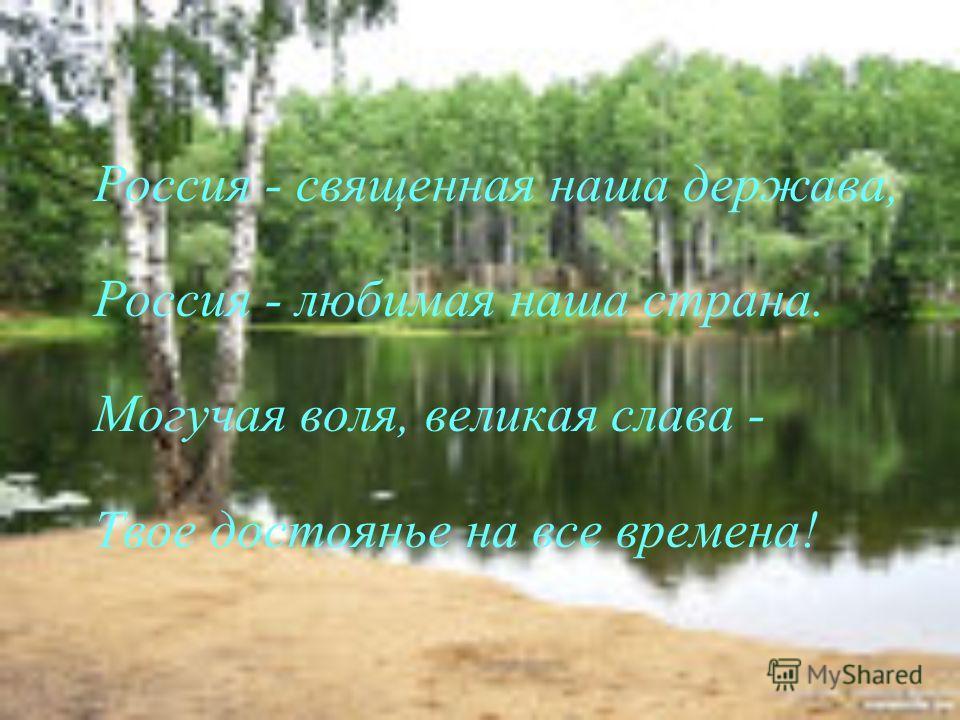 Россия - священная наша держава, Россия - любимая наша страна. Могучая воля, великая слава - Твое достоянье на все времена!