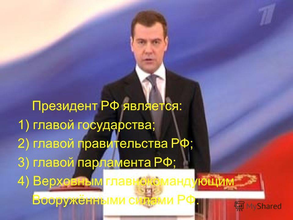Президент РФ является: 1) главой государства; 2) главой правительства РФ; 3) главой парламента РФ; 4) Верховным главнокомандующим Вооружёнными силами РФ.