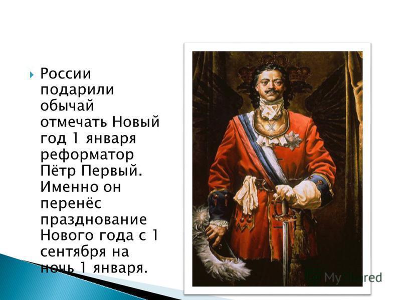 России подарили обычай отмечать Новый год 1 января реформатор Пётр Первый. Именно он перенёс празднование Нового года с 1 сентября на ночь 1 января.