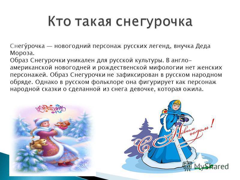 Снегу́рочка новогодний персонаж русских легенд, внучка Деда Мороза. Образ Снегурочки уникален для русской культуры. В англо- американской новогодней и рождественской мифологии нет женских персонажей. Образ Снегурочки не зафиксирован в русском народно