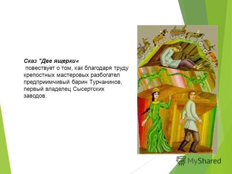 Сказ Две ящерки« повествует о том, как благодаря труду крепостных мастеровых разбогател предприимчивый барин Турчанинов, первый владелец Сысертских заводов.