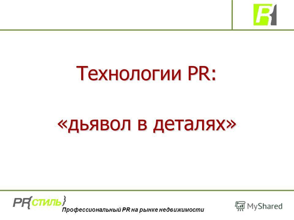 Профессиональный PR на рынке недвижимости Технологии PR: «дьявол в деталях»