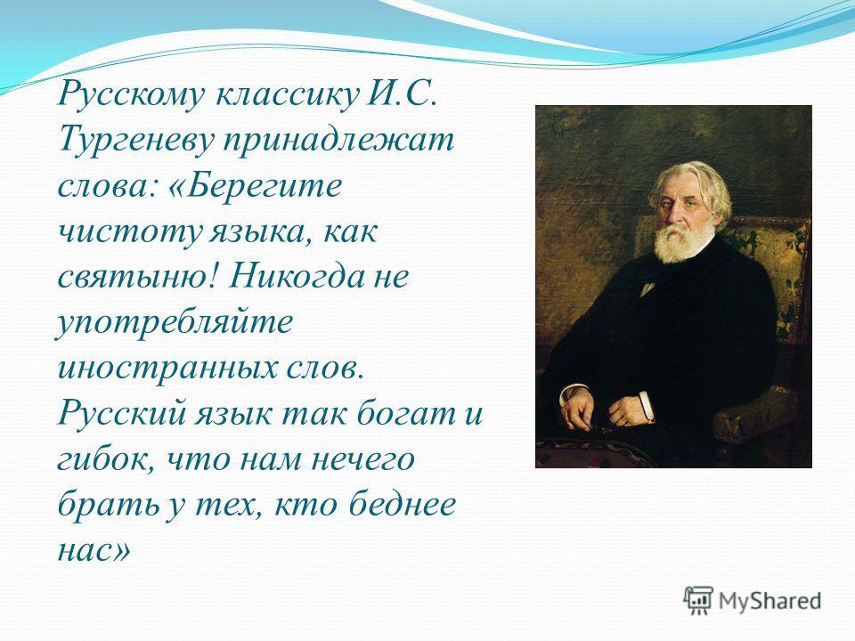 Русскому классику И.С. Тургеневу принадлежат слова: «Берегите чистоту языка, как святыню! Никогда не употребляйте иностранных слов. Русский язык так богат и гибок, что нам нечего брать у тех, кто беднее нас»