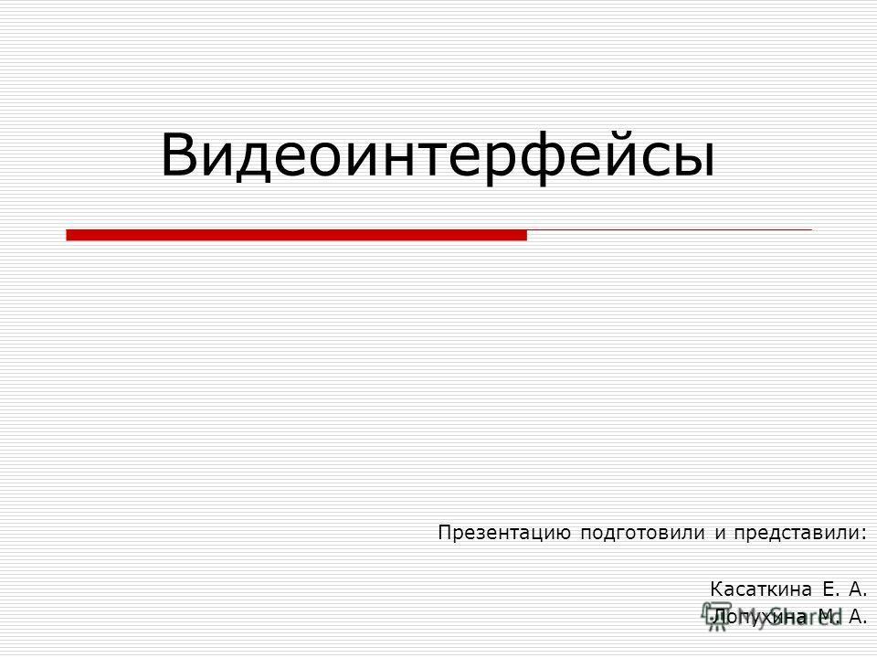 Видеоинтерфейсы Презентацию подготовили и представили: Касаткина Е. А. Лопухина М. А.
