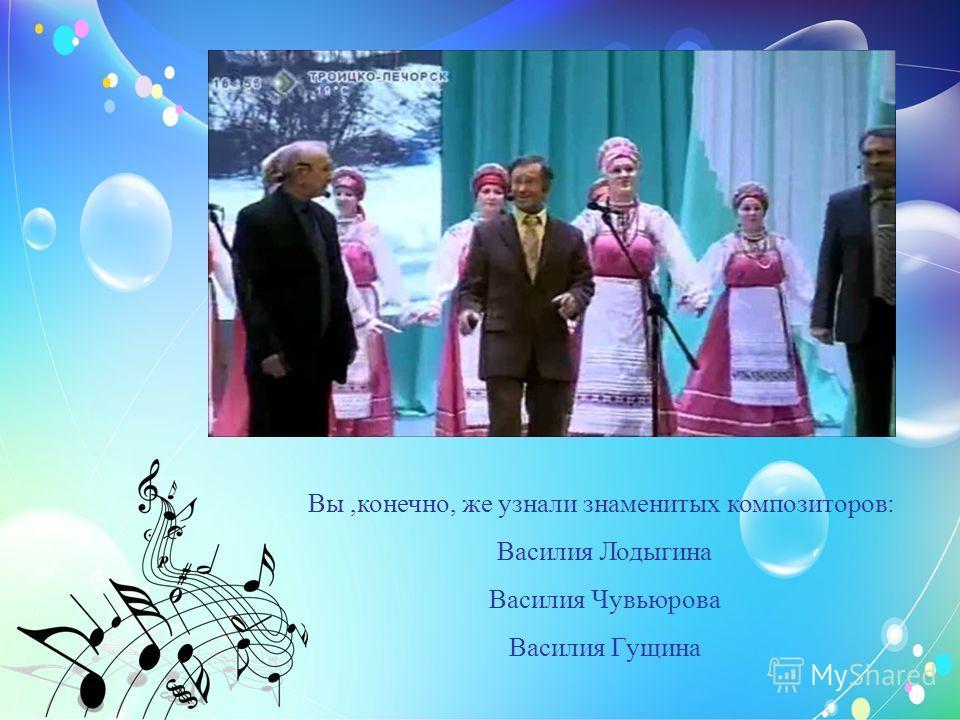 Вы,конечно, же узнали знаменитых композиторов: Василия Лодыгина Василия Чувьюрова Василия Гущина