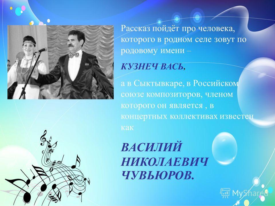 Рассказ пойдёт про человека, которого в родном селе зовут по родовому имени – КУЗНЕЧ ВАСЬ, а в Сыктывкаре, в Российском союзе композиторов, членом которого он является, в концертных коллективах известен как ВАСИЛИЙ НИКОЛАЕВИЧ ЧУВЬЮРОВ.