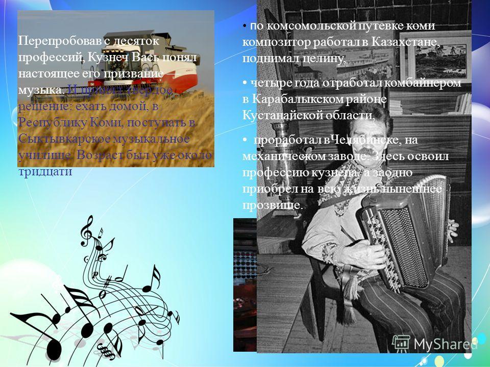 п о комсомольской путевке коми композитор работал в Казахстане, поднимал целину, четыре года отработал комбайнером в Карабалыкском районе Кустанайской области, проработал в Челябинске, на механическом заводе. Здесь освоил профессию кузнеца, а заодно