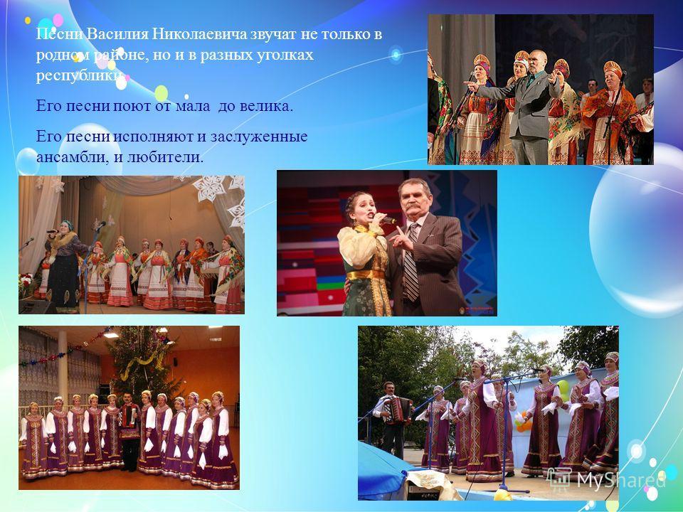 Песни Василия Николаевича звучат не только в родном районе, но и в разных уголках республики. Его песни поют от мала до велика. Его песни исполняют и заслуженные ансамбли, и любители.