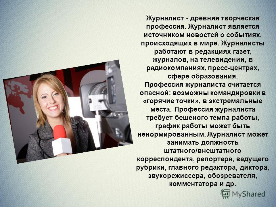 Журналист - древняя творческая профессия. Журналист является источником новостей о событиях, происходящих в мире. Журналисты работают в редакциях газет, журналов, на телевидении, в радиокомпаниях, пресс-центрах, сфере образования. Профессия журналист