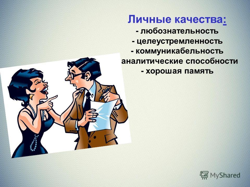Личные качества: - любознательность - целеустремленность - коммуникабельность - аналитические способности - хорошая память