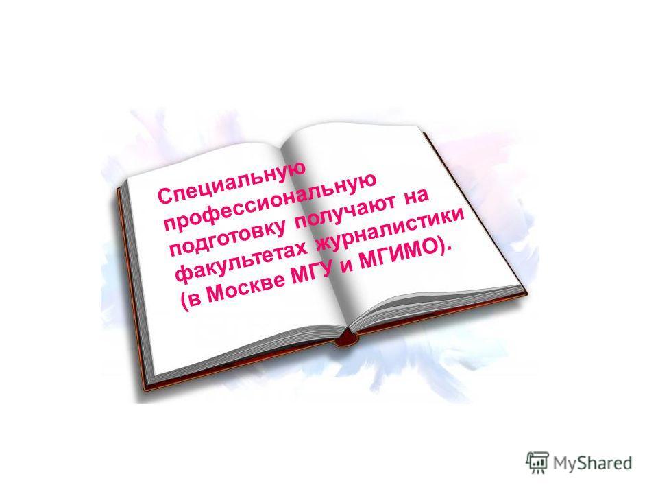 Специальную профессиональную подготовку получают на факультетах журналистики (в Москве МГУ и МГИМО).