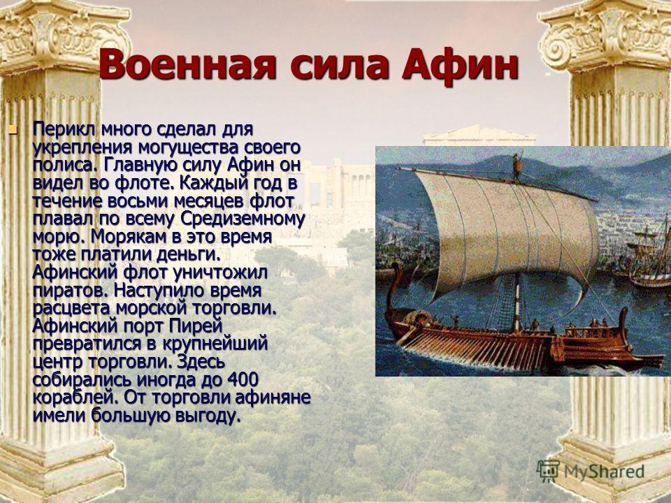 Военная сила Афин Военная сила Афин Перикл много сделал для укрепления могущества своего полиса. Главную силу Афин он видел во флоте. Каждый год в течение восьми месяцев флот плавал по всему Средиземному морю. Морякам в это время тоже платили деньги.
