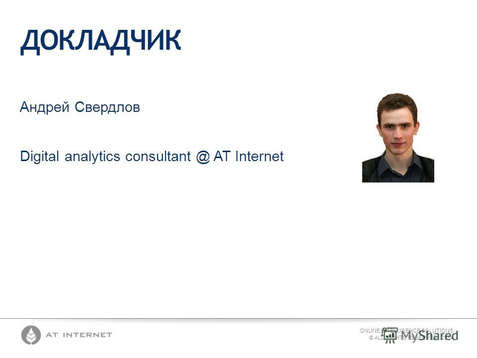 ONLINE INTELLIGENCE SOLUTIONS © ALL RIGHTS RESERVED - 2014 ДОКЛАДЧИК Андрей Свердлов Digital analytics consultant @ AT Internet