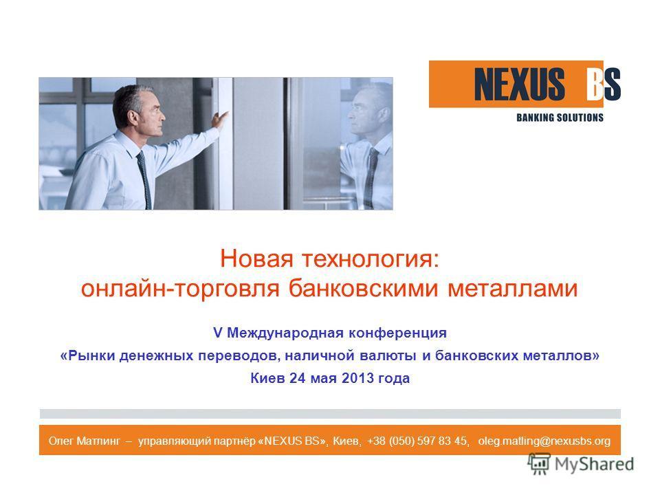 Новая технология: онлайн-торговля банковскими металлами V Международная конференция «Рынки денежных переводов, наличной валюты и банковских металлов» Киев 24 мая 2013 года Олег Матлинг – управляющий партнёр «NEXUS BS», Киев, +38 (050) 597 83 45, oleg