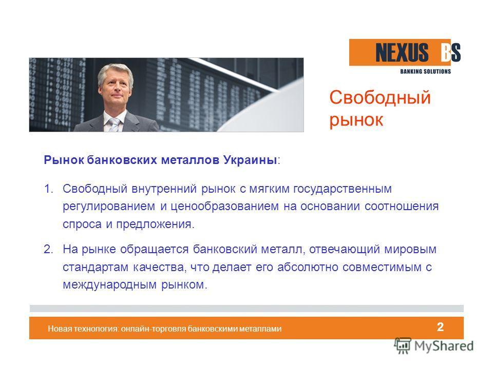 Свободный рынок Рынок банковских металлов Украины: 1. Свободный внутренний рынок с мягким государственным регулированием и ценообразованием на основании соотношения спроса и предложения. 2. На рынке обращается банковский металл, отвечающий мировым ст