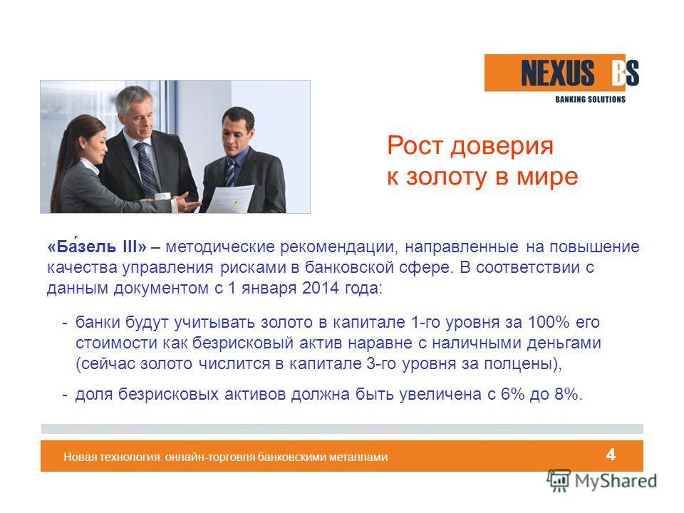 Новая технология: онлайн-торговля банковскими металлами 4 «Ба́цель III» – методические рекомендации, направленные на повышение качества управления рисками в банковской сфере. В соответствии с данным документом с 1 января 2014 года: -банки будут учиты