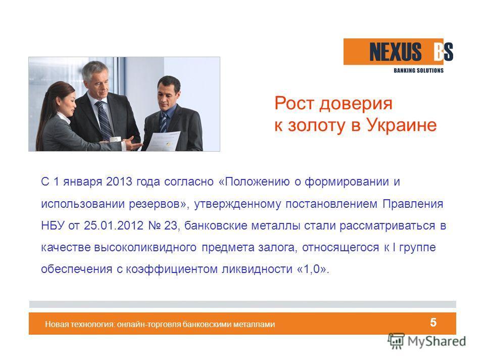 Новая технология: онлайн-торговля банковскими металлами 5 С 1 января 2013 года согласно «Положению о формировании и использовании резервов», утвержденному постановлением Правления НБУ от 25.01.2012 23, банковские металлы стали рассматриваться в качес