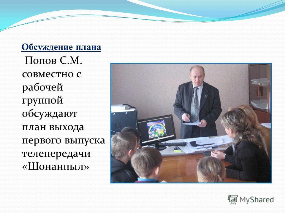 Обсуждение плана Попов С.М. совместно с рабочей группой обсуждают план выхода первого выпуска телепередачи «Шонанпыл»