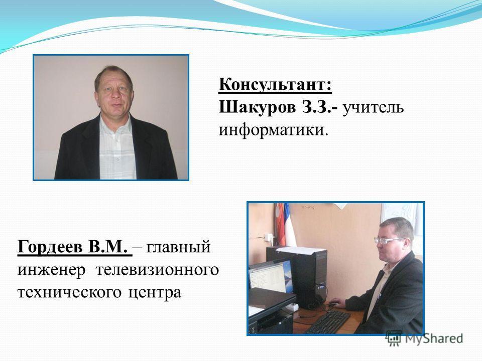 Консультант: Шакуров З.З.- учитель информатики. Гордеев В.М. – главный инженер телевизионного технического центра