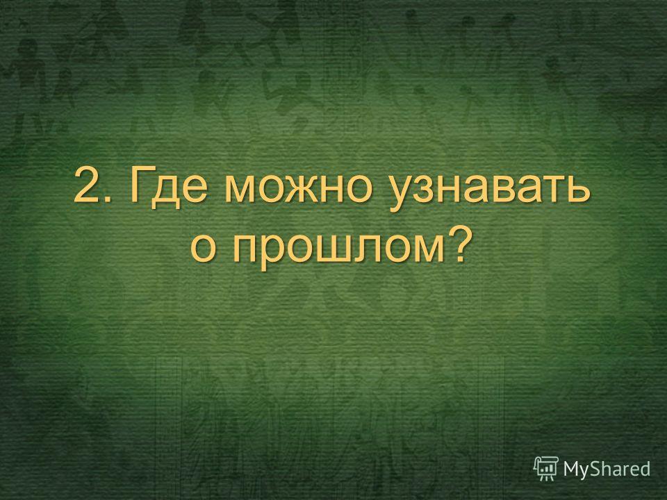 2. Где можно узнавать о прошлом?