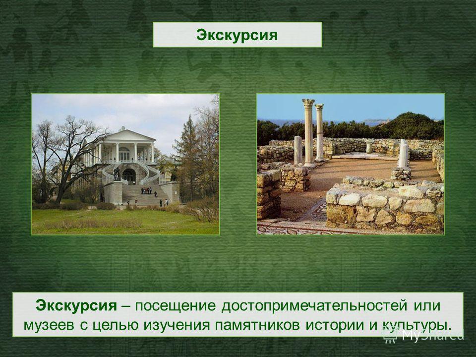 Экскурсия – посещение достопримечательностей или музеев с целью изучения памятников истории и культуры. Экскурсия