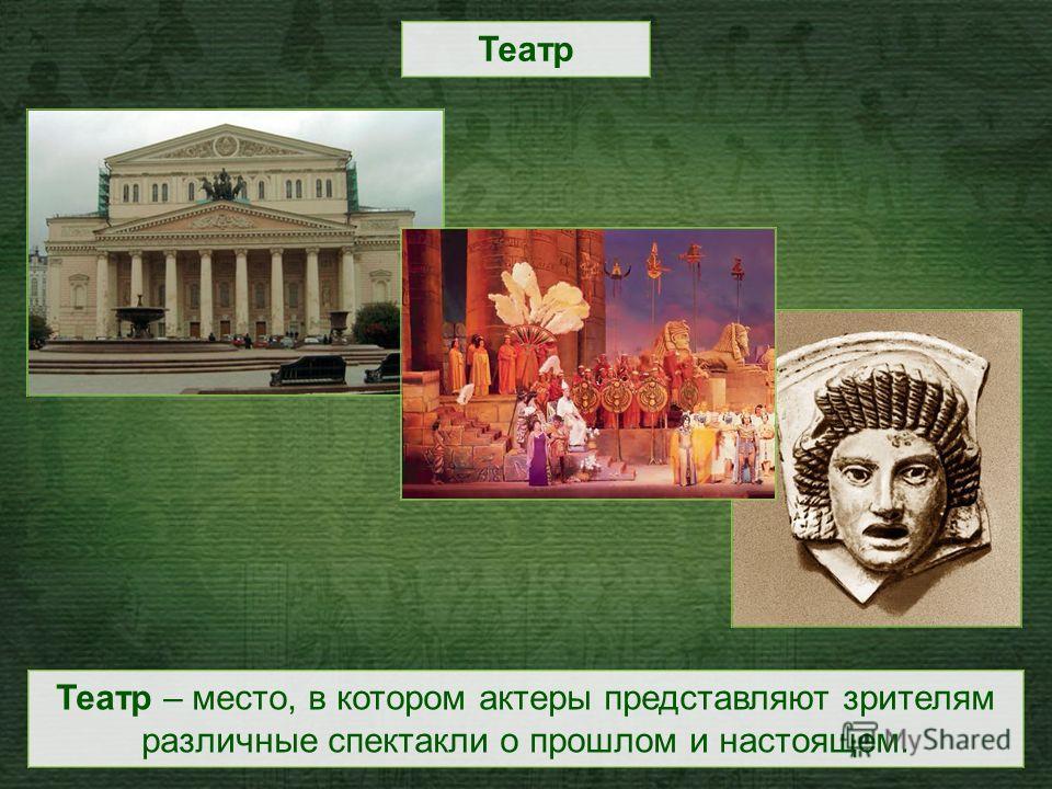 Театр – место, в котором актеры представляют зрителям различные спектакли о прошлом и настоящем. Театр