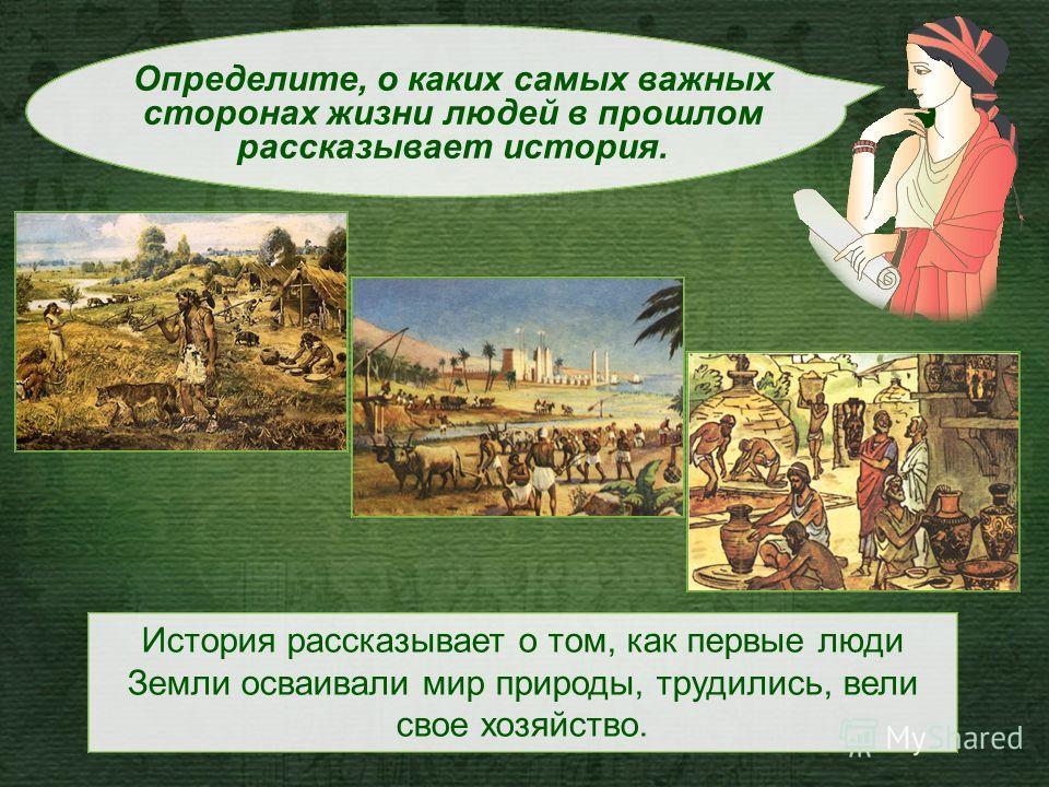 История рассказывает о том, как первые люди Земли осваивали мир природы, трудились, вели свое хозяйство. Определите, о каких самых важных сторонах жизни людей в прошлом рассказывает история.