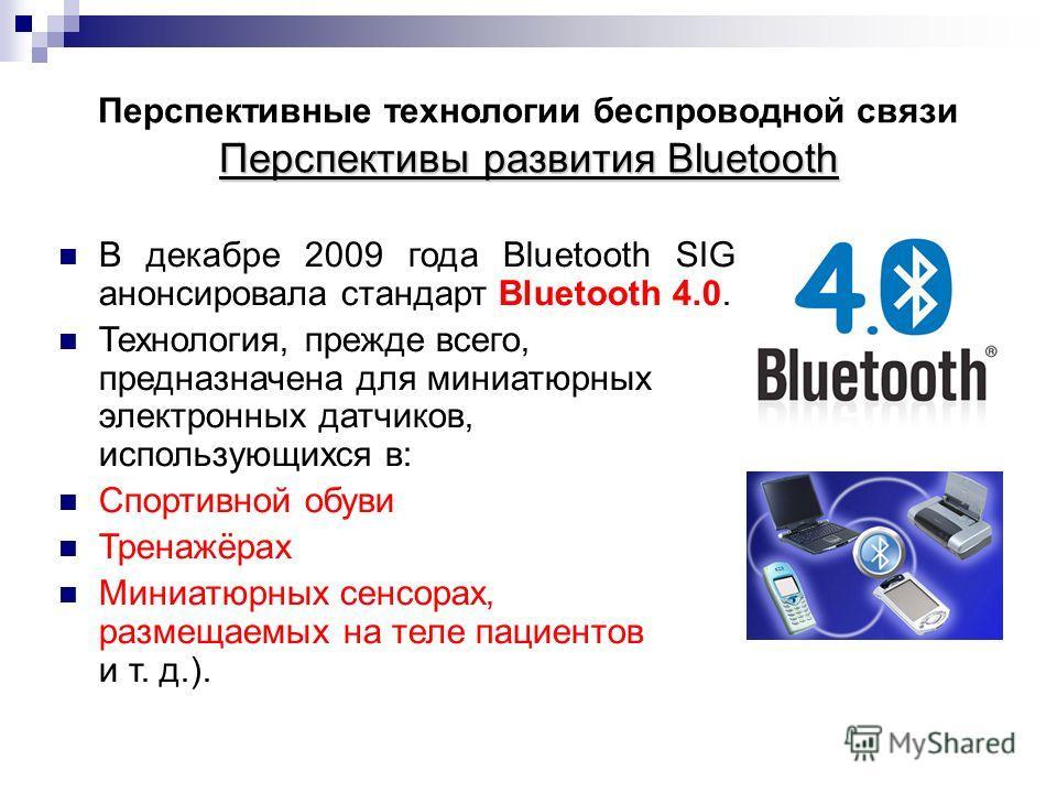 Перспективы развития Bluetooth Перспективные технологии беспроводной связи Перспективы развития Bluetooth В декабре 2009 года Bluetooth SIG анонсировала стандарт Bluetooth 4.0. Технология, прежде всего, предназначена для миниатюрных электронных датчи
