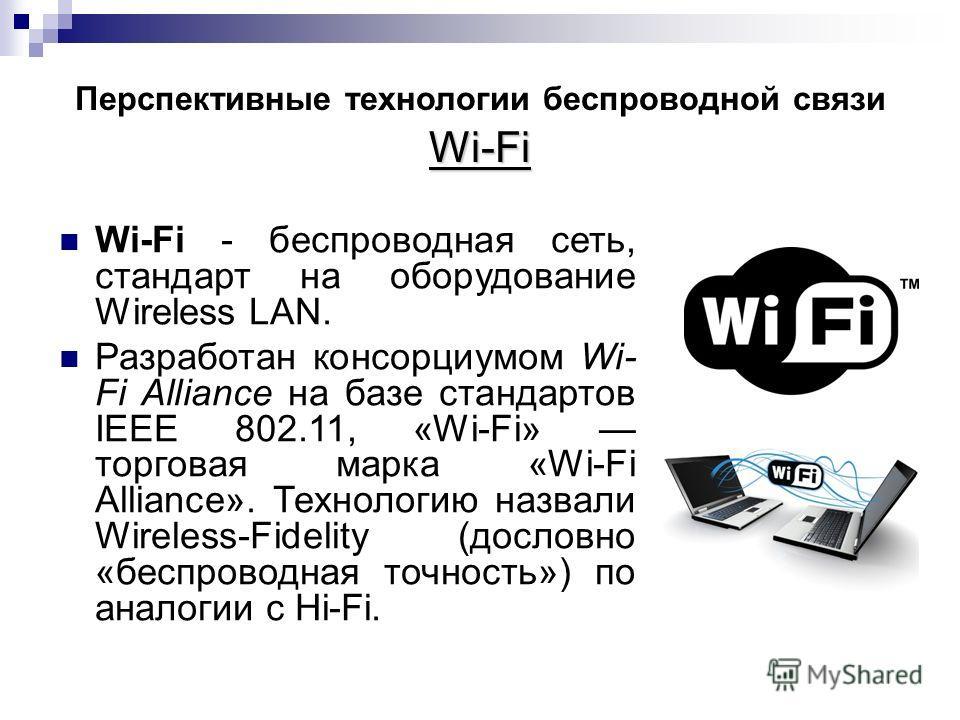 Wi-Fi Перспективные технологии беспроводной связи Wi-Fi Wi-Fi - беспроводная сеть, стандарт на оборудование Wireless LAN. Разработан консорциумом Wi- Fi Alliance на базе стандартов IEEE 802.11, «Wi-Fi» торговая марка «Wi-Fi Alliance». Технологию назв