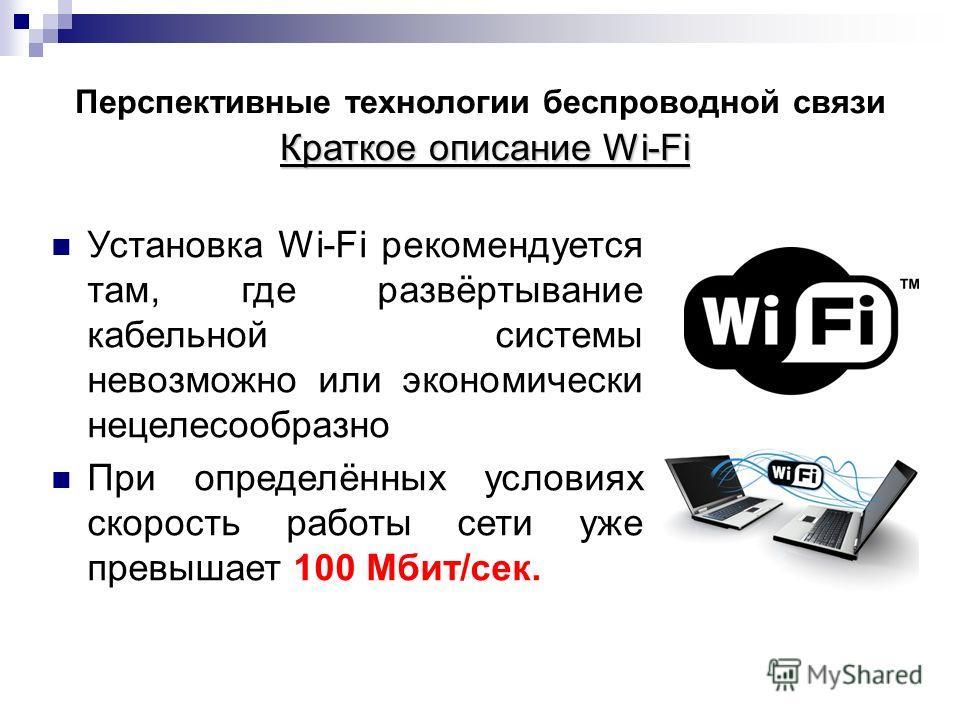 Краткое описание Wi-Fi Перспективные технологии беспроводной связи Краткое описание Wi-Fi Установка Wi-Fi рекомендуется там, где развёртывание кабельной системы невозможно или экономически нецелесообразно При определённых условиях скорость работы сет