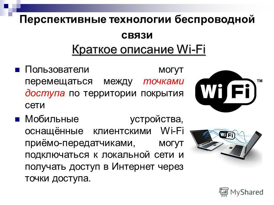Краткое описание Wi-Fi Перспективные технологии беспроводной связи Краткое описание Wi-Fi Пользователи могут перемещаться между точками доступа по территории покрытия сети Мобильные устройства, оснащённые клиентскими Wi-Fi приёмо-передатчиками, могут