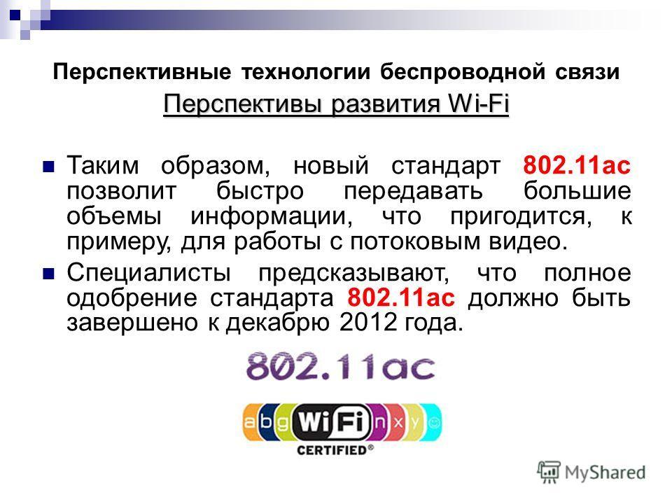 Перспективы развития Wi-Fi Перспективные технологии беспроводной связи Перспективы развития Wi-Fi Таким образом, новый стандарт 802.11ac позволит быстро передавать большие объемы информации, что пригодится, к примеру, для работы с потоковым видео. Сп