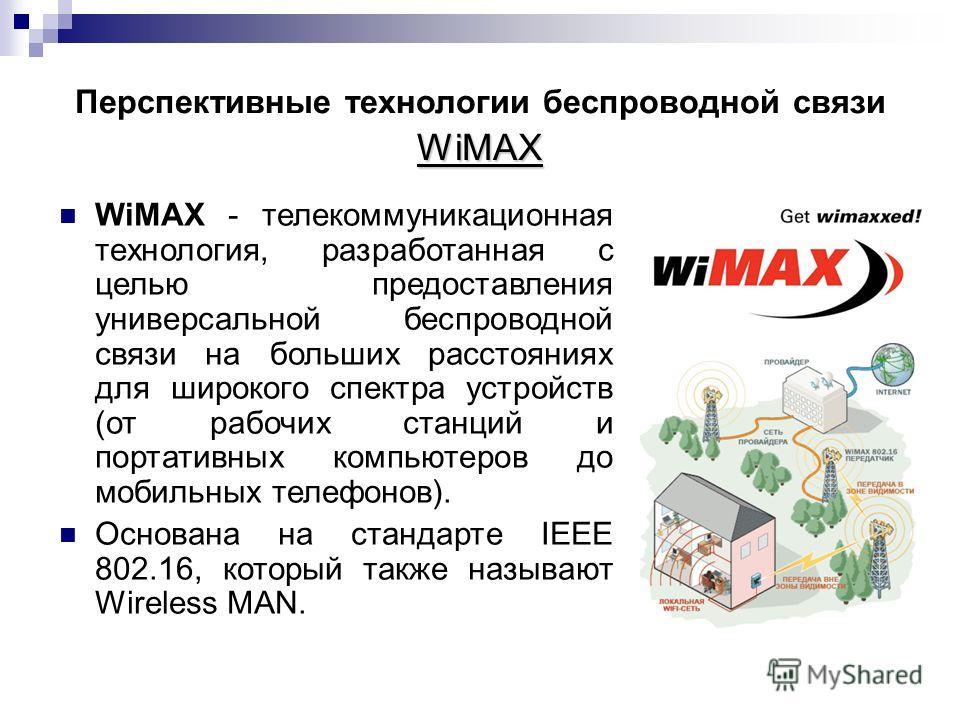 WiMAX Перспективные технологии беспроводной связи WiMAX WiMAX - телекоммуникационная технология, разработанная с целью предоставления универсальной беспроводной связи на больших расстояниях для широкого спектра устройств (от рабочих станций и портати