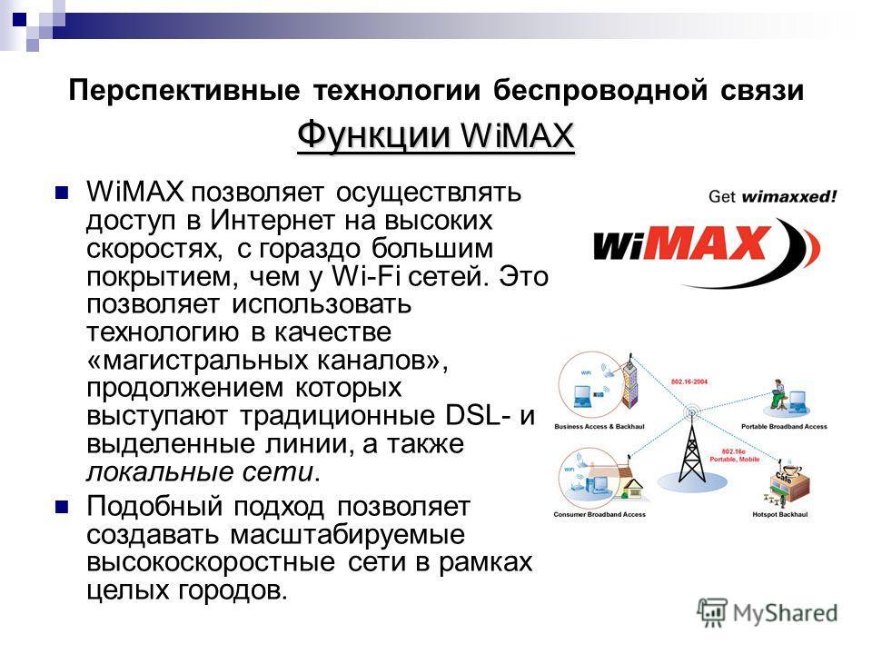 Функции WiMAX Перспективные технологии беспроводной связи Функции WiMAX WiMAX позволяет осуществлять доступ в Интернет на высоких скоростях, с гораздо большим покрытием, чем у Wi-Fi сетей. Это позволяет использовать технологию в качестве «магистральн