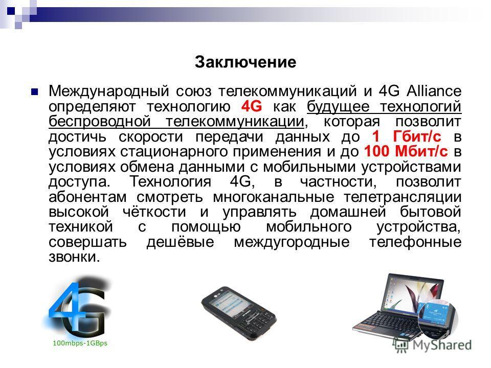 Заключение Международный союз телекоммуникаций и 4G Alliance определяют технологию 4G как будущее технологий беспроводной телекоммуникации, которая позволит достичь скорости передачи данных до 1 Гбит/с в условиях стационарного применения и до 100 Мби