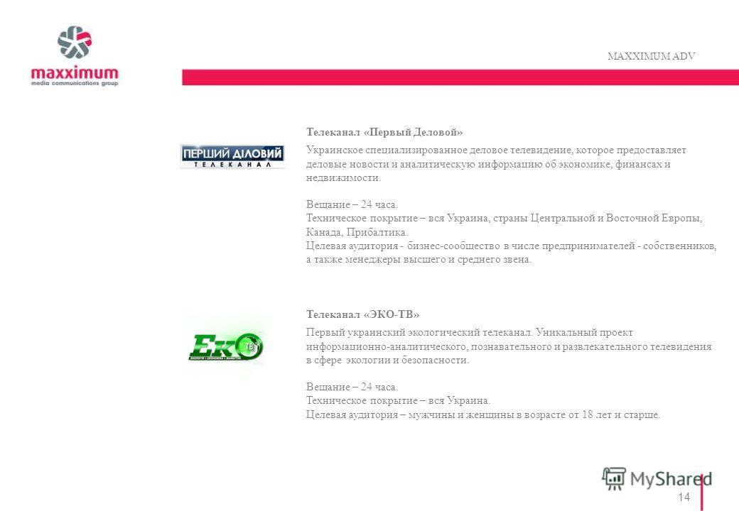 14 MAXXIMUM ADV Телеканал «Первый Деловой» Украинское специализированное деловое телевидение, которое предоставляет деловые новости и аналитическую информацию об экономике, финансах и недвижимости. Вещание – 24 часа. Техническое покрытие – вся Украин