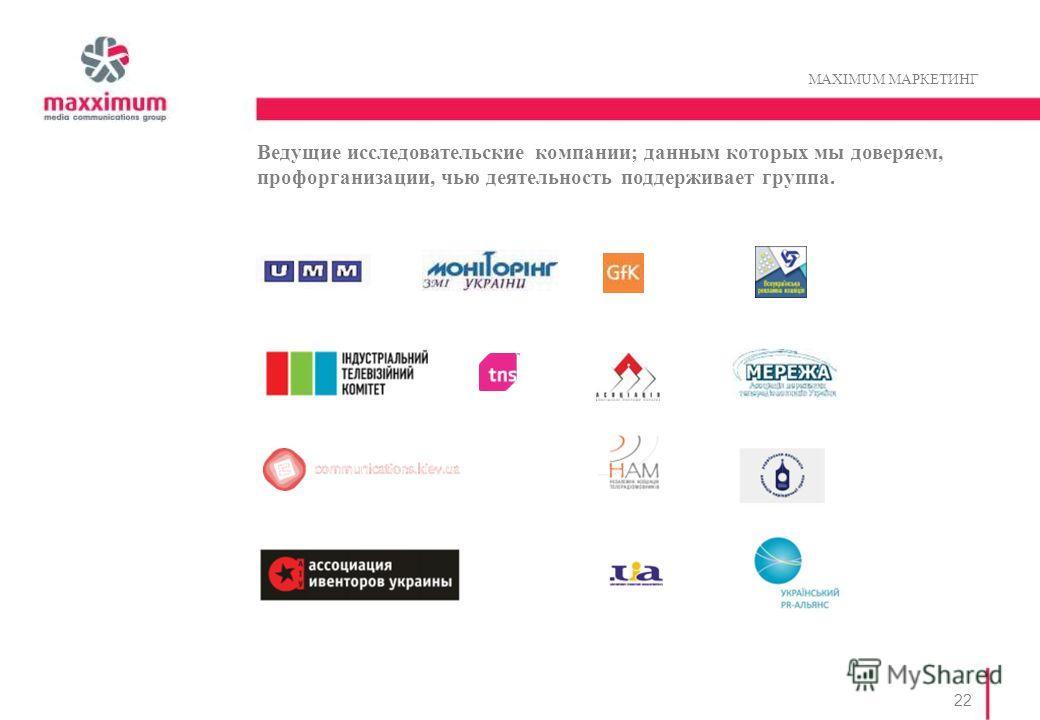 22 MAXIMUM MАРКЕТИНГ Ведущие исследовательские компании; данным которых мы доверяем, профорганизации, чью деятельность поддерживает группа.